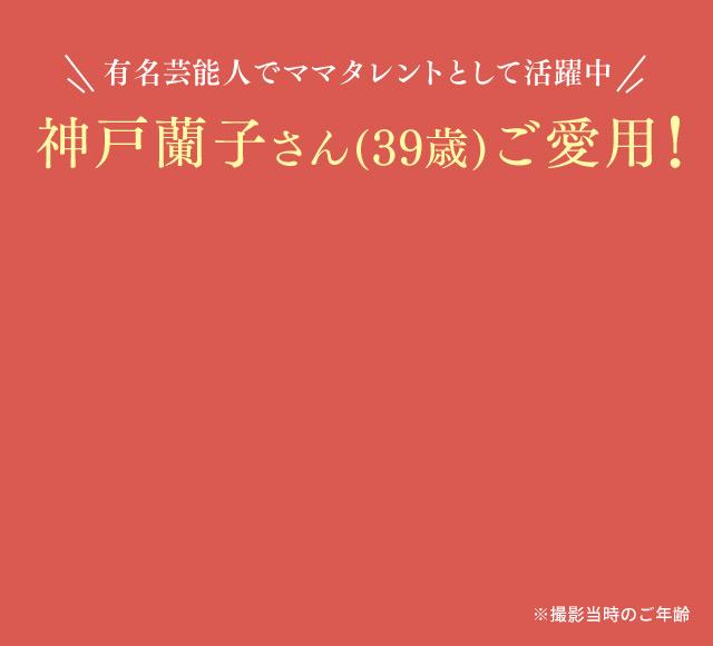 有名芸能人でママタレントとして活躍中 神戸蘭子さん(39歳)ご愛用! ※撮影当時のご年齢